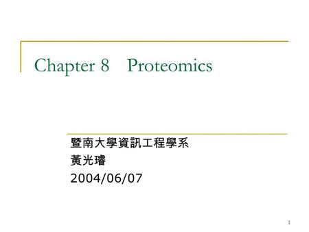 1 Chapter 8Proteomics 暨南大學資訊工程學系 黃光璿 2004/06/07 2 proteome  the sum total of an organism's proteins genome  the sum total of an organism's genetic.