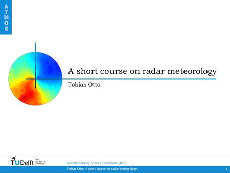 Remote Sensing of the Environment (RSE) ATMOS ATMOS Delft University of Technology Tobias Otto: A short course on radar meteorology.1 A short course on.