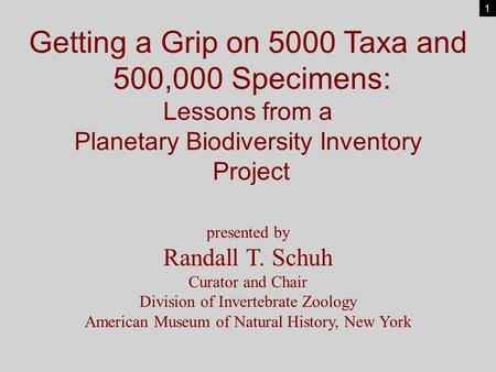 Getting a Grip on 5000 Taxa and 500,000 Specimens: Lessons from a Planetary Biodiversity Inventory Project presented by Randall T. Schuh Curator and Chair.