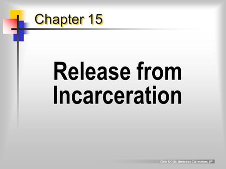 Clear & Cole, American Corrections, 8 th Chapter 15 Release from Incarceration.