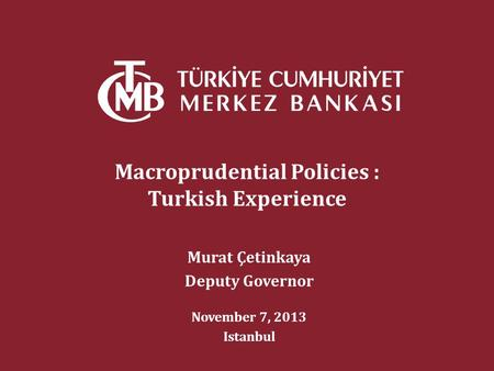 Macroprudential Policies : Turkish Experience Murat Çetinkaya Deputy Governor November 7, 2013 Istanbul.