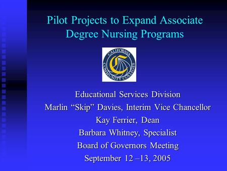 "Pilot Projects to Expand Associate Degree Nursing Programs Educational Services Division Marlin ""Skip"" Davies, Interim Vice Chancellor Kay Ferrier, Dean."