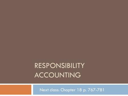 RESPONSIBILITY ACCOUNTING Next class: Chapter 18 p. 767-781.