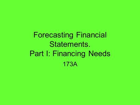 Forecasting Financial Statements. Part I: Financing Needs 173A.
