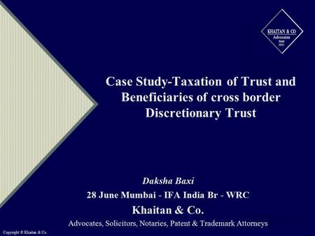 Case Study-Taxation of Trust and Beneficiaries of cross border Discretionary Trust Daksha Baxi 28 June Mumbai - IFA India Br - WRC Khaitan & Co. Advocates,