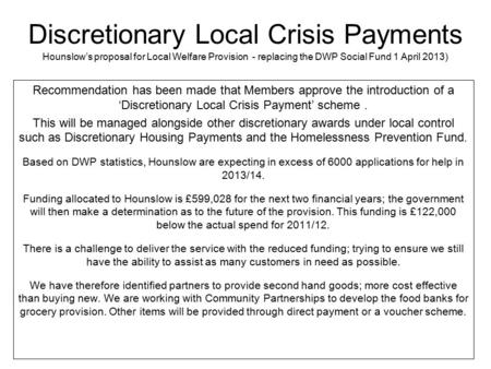 Discretionary Local Crisis Payments Hounslow's proposal for Local Welfare Provision - replacing the DWP Social Fund 1 April 2013) Recommendation has been.