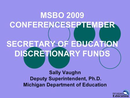 MSBO 2009 CONFERENCESEPTEMBER SECRETARY OF EDUCATION DISCRETIONARY FUNDS Sally Vaughn Deputy Superintendent, Ph.D. Michigan Department of Education.