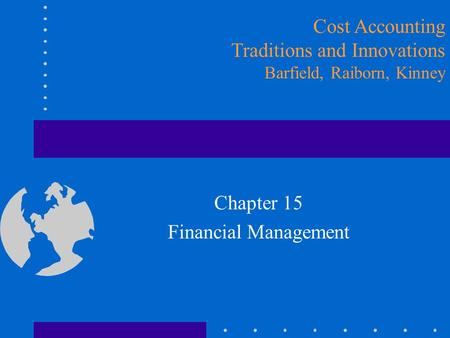 Chapter 15 Financial Management Cost Accounting Traditions and Innovations Barfield, Raiborn, Kinney.