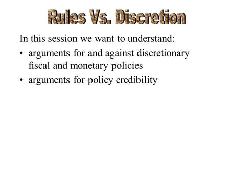In this session we want to understand: arguments for and against discretionary fiscal and monetary policies arguments for policy credibility.