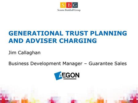 GENERATIONAL TRUST PLANNING AND ADVISER CHARGING Jim Callaghan Business Development Manager – Guarantee Sales.