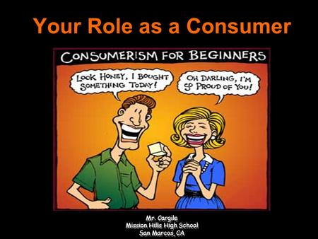 Your Role as a Consumer Consumption, Income, and Decision Making Mr. Cargile Mission Hills High School San Marcos, CA.