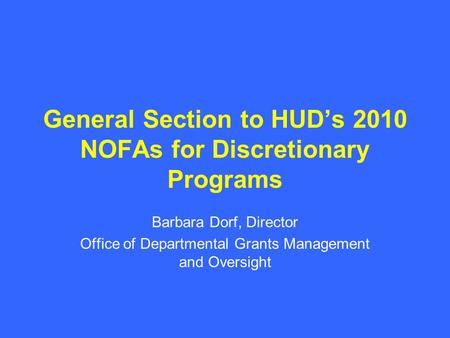 General Section to HUD's 2010 NOFAs for Discretionary Programs Barbara Dorf, Director Office of Departmental Grants Management and Oversight.