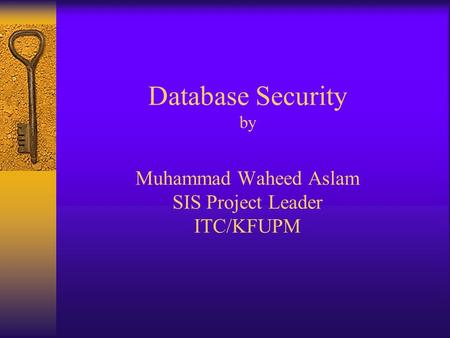 Database Security by Muhammad Waheed Aslam SIS Project Leader ITC/KFUPM.