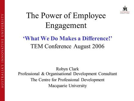 The Power of Employee Engagement 'What We Do Makes a Difference!' TEM Conference August 2006 Robyn Clark Professional & Organisational Development Consultant.