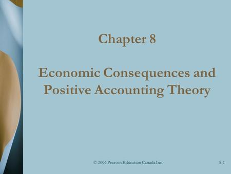 © 2006 Pearson Education Canada Inc.8-1 Chapter 8 Economic Consequences and Positive Accounting Theory.