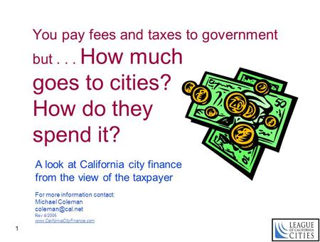 1 You pay fees and taxes to government but... How much goes to cities? How do they spend it? A look at California city finance from the view of the taxpayer.