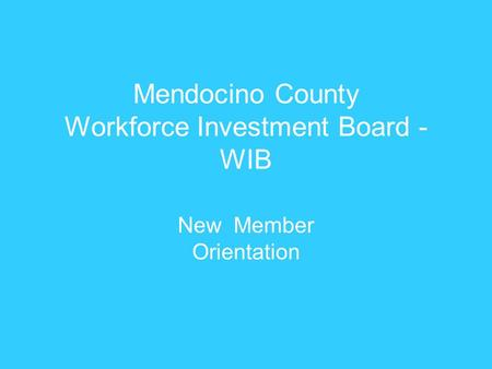 Mendocino County Workforce Investment Board - WIB New Member Orientation.