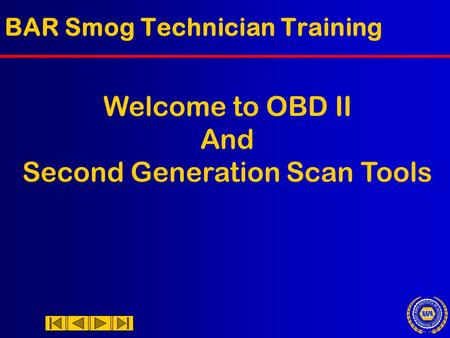 BAR Smog Technician Training Welcome to OBD II And Second Generation Scan Tools.