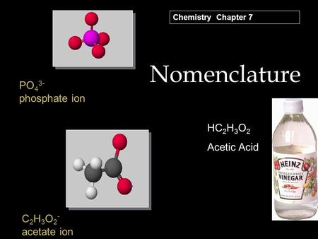 Nomenclature PO 4 3- phosphate ion C 2 H 3 O 2 - acetate ion HC 2 H 3 O 2 Acetic Acid Chemistry Chapter 7.