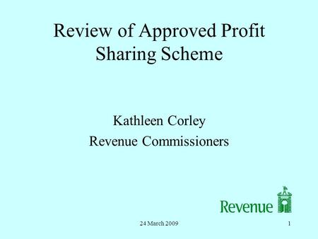 24 March 20091 Review of Approved Profit Sharing Scheme Kathleen Corley Revenue Commissioners.