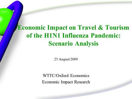 Economic Impact on Travel & Tourism of the H1N1 Influenza Pandemic: Scenario Analysis 25 August 2009 WTTC/Oxford Economics Economic Impact Research.