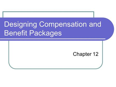 Designing Compensation and Benefit Packages Chapter 12.