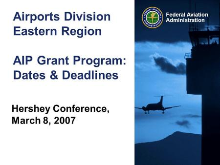 Federal Aviation Administration Airports Division Eastern Region AIP Grant Program: Dates & Deadlines Hershey Conference, March 8, 2007.