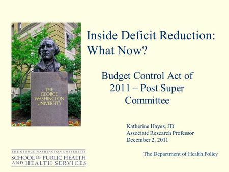 Inside Deficit Reduction: What Now? Budget Control Act of 2011 – Post Super Committee Katherine Hayes, JD Associate Research Professor December 2, 2011.