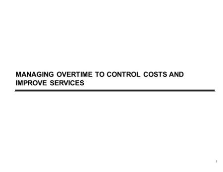 1 MANAGING OVERTIME TO CONTROL COSTS AND IMPROVE SERVICES.