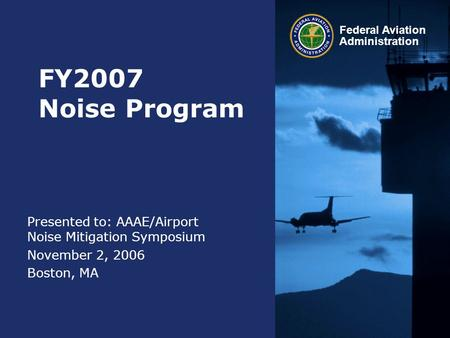 Federal Aviation Administration FY2007 Noise Program Presented to: AAAE/Airport Noise Mitigation Symposium November 2, 2006 Boston, MA.
