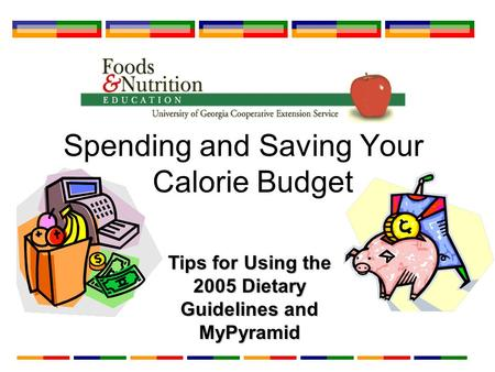 Spending and Saving Your Calorie Budget Tips for Using the 2005 Dietary Guidelines and MyPyramid.