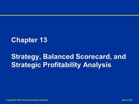 Copyright © 2003 Pearson Education Canada Inc. Slide 13-139 Chapter 13 Strategy, Balanced Scorecard, and Strategic Profitability Analysis.