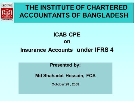 THE INSTITUTE OF CHARTERED ACCOUNTANTS OF BANGLADESH ICAB CPE on Insurance Accounts under IFRS 4 Presented by: Md Shahadat Hossain, FCA October 28, 2008.