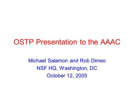 OSTP Presentation to the AAAC Michael Salamon and Rob Dimeo NSF HQ, Washington, DC October 12, 2005.