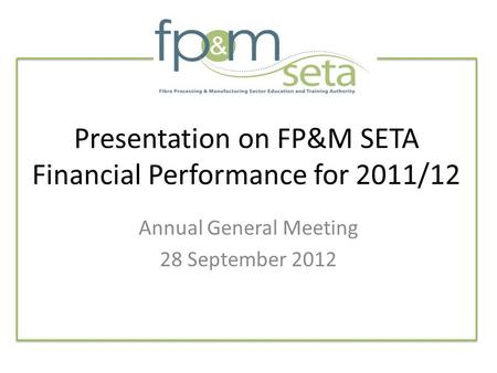 Presentation on FP&M SETA Financial Performance for 2011/12 Annual General Meeting 28 September 2012.