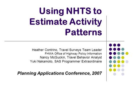 Using NHTS to Estimate Activity Patterns Heather Contrino, Travel Surveys Team Leader FHWA Office of Highway Policy Information Nancy McGuckin, Travel.