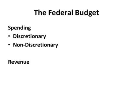 The Federal Budget Spending Discretionary Non-Discretionary Revenue.