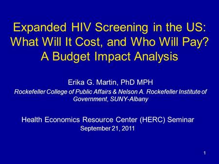 Expanded HIV Screening in the US: What Will It Cost, and Who Will Pay? A Budget Impact Analysis Erika G. Martin, PhD MPH Rockefeller College of Public.