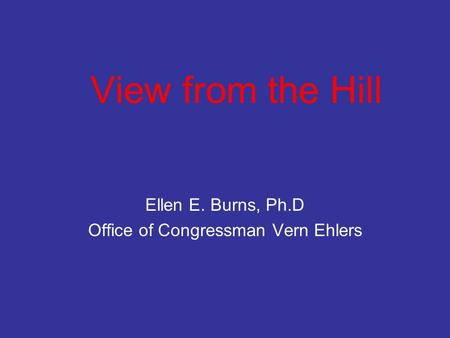 View from the Hill Ellen E. Burns, Ph.D Office of Congressman Vern Ehlers.