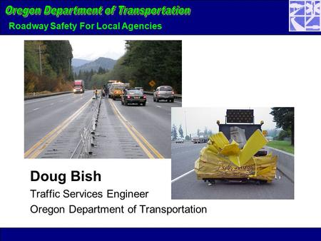 Roadway Safety For Local Agencies Doug Bish Traffic Services Engineer Oregon Department of Transportation.