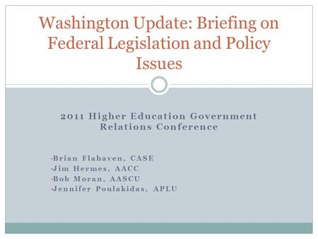 2011 Higher Education Government Relations Conference Brian Flahaven, CASE Jim Hermes, AACC Bob Moran, AASCU Jennifer Poulakidas, APLU Washington Update: