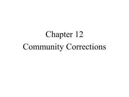 Chapter 12 Community Corrections. Community Corrections: Definition and Scope Community corrections is sometimes referred to as noninstitutional corrections.