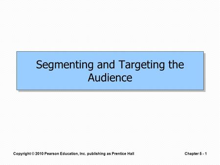 Copyright © 2010 Pearson Education, Inc. publishing as Prentice HallChapter 5 - 1 Segmenting and Targeting the Audience.