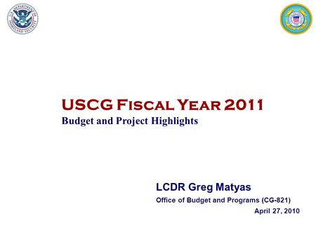 USCG Fiscal Year 2011 Budget and Project Highlights 1 LCDR Greg Matyas Office of Budget and Programs (CG-821) April 27, 2010.