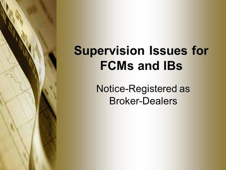 Supervision Issues for FCMs and IBs Notice-Registered as Broker-Dealers.