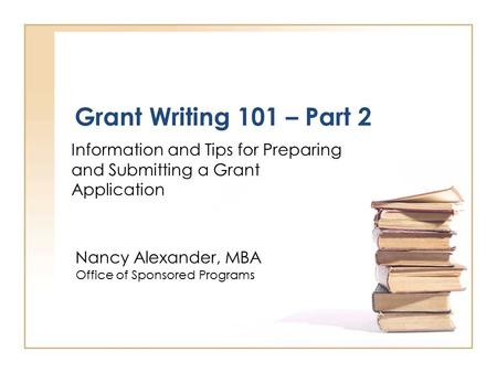 Grant Writing 101 – Part 2 Information and Tips for Preparing and Submitting a Grant Application Nancy Alexander, MBA Office of Sponsored Programs.