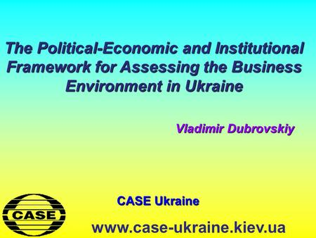 CASE Ukraine www.case-ukraine.kiev.ua The Political-Economic and Institutional Framework for Assessing the Business Environment in Ukraine Vladimir Dubrovskiy.