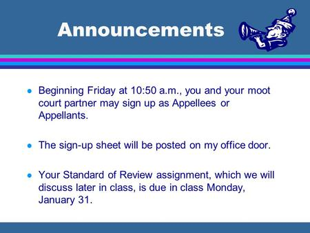 Announcements l Beginning Friday at 10:50 a.m., you and your moot court partner may sign up as Appellees or Appellants. l The sign-up sheet will be posted.