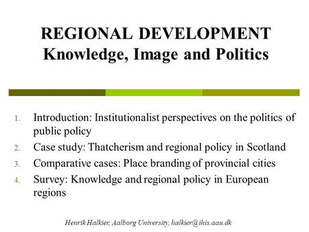 REGIONAL DEVELOPMENT Knowledge, Image and Politics 1. Introduction: Institutionalist perspectives on the politics of public policy 2. Case study: Thatcherism.
