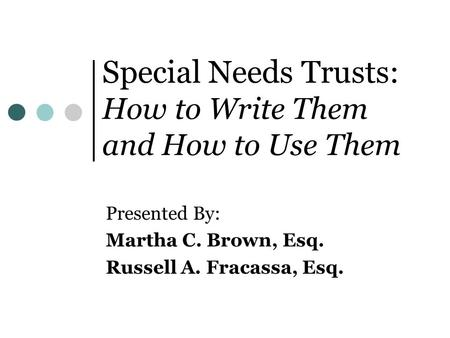 Special Needs Trusts: How to Write Them and How to Use Them Presented By: Martha C. Brown, Esq. Russell A. Fracassa, Esq.